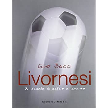 Livornesi. Un Secolo Di Calcio Amaranto