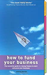 How to Fund Your Business: The essential guide to raising finance to start and grow your business