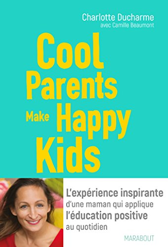 Cool Parents make happy kids: L'expérience inspirante d'une maman qui applique l'éducation positive au quotidien par Charlotte DUCHARME