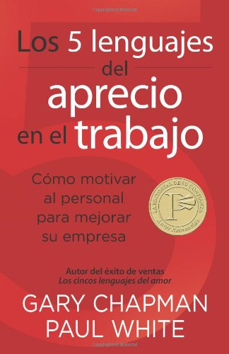 Los 5 Lenguajes del Aprecio En El Trabajo: Cómo Motivar Al Personal Para Mejorar Su Empresa = The 5 Languages of Appreciation in the Workplace