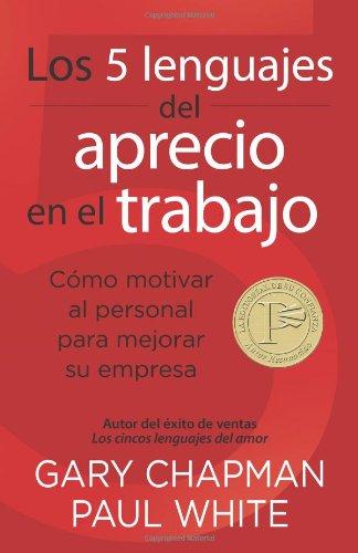 Los 5 Lenguajes del Aprecio En El Trabajo: Cómo Motivar Al Personal Para Mejorar Su Empresa = The 5 Languages of Appreciation in the Workplace por Gary Chapman