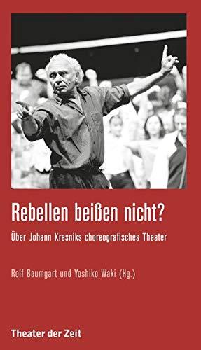 Rebellen beißen nicht?: Über Johann Kresniks choreografisches Theater (Recherchen)