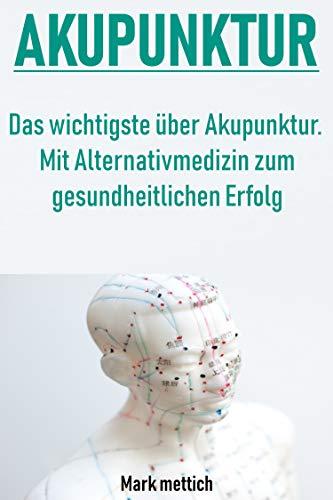 Akupunktur: Das wichtigste über Akupunktur - Mit Alternativmedizin zum gesundheitlichen Erfolg