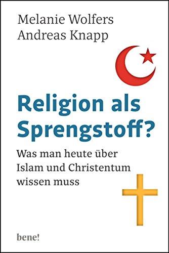 Religion als Sprengstoff?: Was man heute über Islam und Christentum wissen muss
