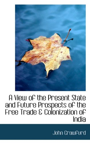 A View of the Present State and Future Prospects of the Free Trade & Colonization of India