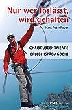 Nur wer loslässt, wird gehalten: Christuszentrierte Erlebnispädagogik (Moderne Klassiker des Glaubens (1), Band 1) - Hans Peter Royer
