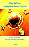 How to be a Disciplined Forex Trader: 10 ways to Big Profits from Self-Controlled Forex Trading (English Edition)
