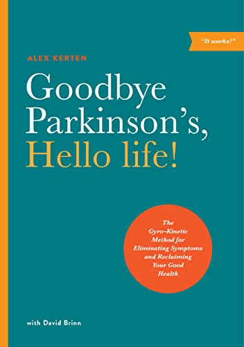 Goodbye Parkinson's, Hello Life: The Gyro-Kinetic Method for Eliminating Symptoms and Reclaiming Your Good Health por Alex Kerten
