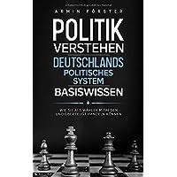 Politik verstehen: Deutschlands politisches System - Basiswissen - Wie Sie als Wähler mitreden und überzeugt handeln…