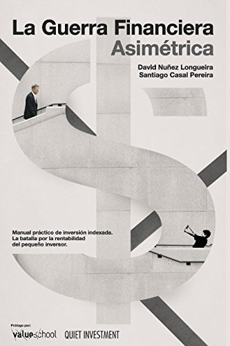 La Guerra Financiera Asimétrica: Manual práctico de inversión indexada. La batalla por la rentabilidad del pequeño inversor por David Nuñez Longueira