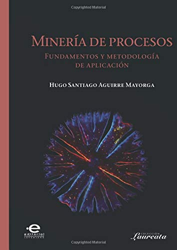 Minería de procesos: Fundamentos Y  Metodología De Aplicación por Mr. Hugo Santiago Aguirre Mayorga