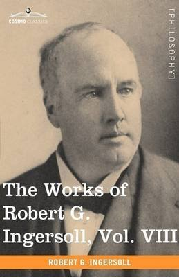 [(The Works of Robert G. Ingersoll, Vol. VIII (in 12 Volumes))] [By (author) Colonel Robert Green Ingersoll] published on (November, 2009)