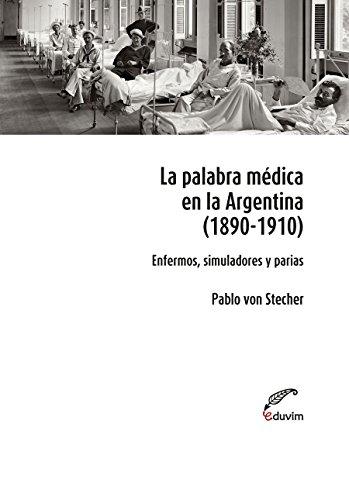 La palabra médica en la Argentina 1890  1910. Enfermos, simuladores y parias (Poliedros) por Pablo von Stecher