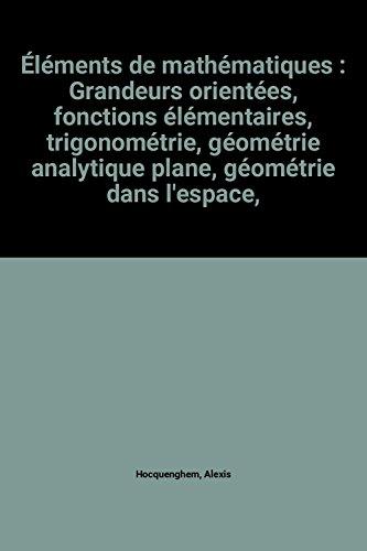 lments de mathmatiques : Grandeurs orientes, fonctions lmentaires, trigonomtrie, gomtrie analytique plane, gomtrie dans l'espace, algbre generale