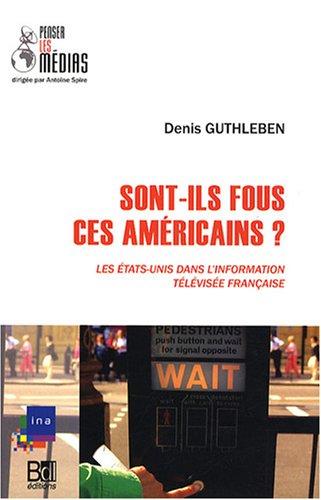 Sont-ils fous, ces Américains ? : Les Etats-Unis dans l'information télévisée française par Denis Guthleben