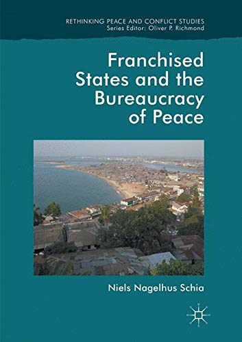 Franchised States and the Bureaucracy of Peace (Rethinking Peace and Conflict Studies)