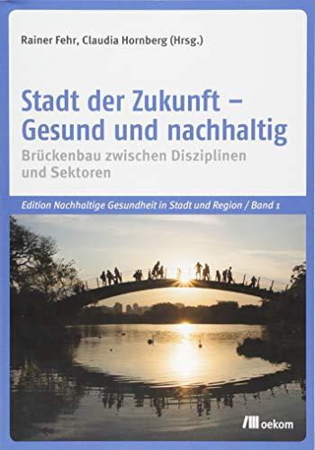 Stadt der Zukunft - Gesund und nachhaltig: Brückenbau zwischen Disziplinen und Sektoren (Edition Nachhaltige Gesundheit in Stadt und Region)