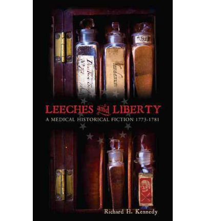 leeches-and-liberty-a-medical-historical-fiction-1773-1781-kennedy-richard-h-author-dec-27-2011-hard