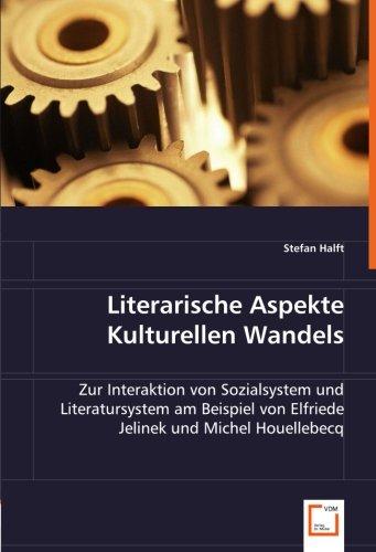 Literarische Aspekte Kulturellen Wandels: Zur Interaktion von Sozialsystem und Literatursystem am Beispiel von Elfriede Jelinek und Michel Houellebecq