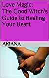 Love Magic: The Good Witch's Guide to Healing Your Heart (English Edition)