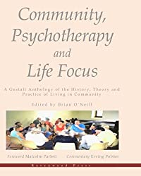 Community, Psychotherapy and Life Focus: A Gestalt Anthology of the History, Theory and Practice of Living in Community by Brian O'Neill (2012-06-26)