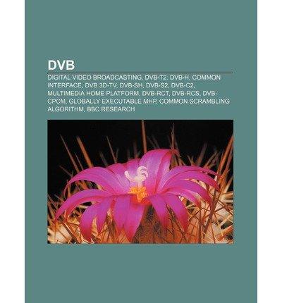 [ DVB: DIGITAL VIDEO BROADCASTING, DVB-T2, DVB-H, COMMON INTERFACE, DVB 3D-TV, DVB-SH, DVB-S2, DVB-C2, MULTIMEDIA HOME PLATFO ] Source Wikipedia (AUTHOR ) Jul-06-2011 Paperback