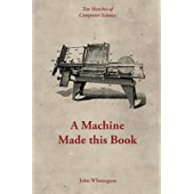 A Machine Made this Book: Ten Sketches of Computer Science by John Whitington (2016-02-22)