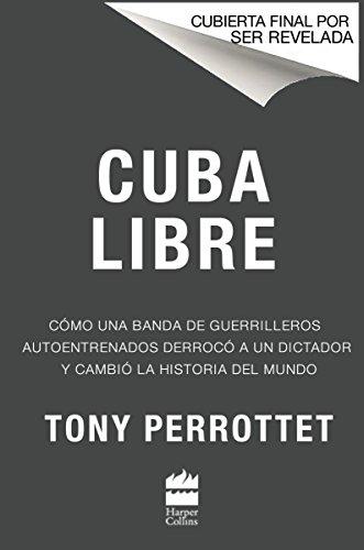 Cuba Libre: Cómo Una Banda de Guerrilleros Autoentrenados Derrocó a Un Dictador Y Cambió La Historia del Mundo
