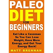 Paleo Diet for Beginners: Eat Like a Caveman So You Can Lose Weight, Have More Energy, and Get Your Energy Back!