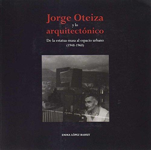Jorge Oteiza y lo arquitectónico: De la estatua-masa al espacio urbano (1948-1960) por Emma López Bahut