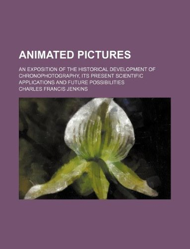 Animated pictures; an exposition of the historical development of chronophotography, its present scientific applications and future possibilities