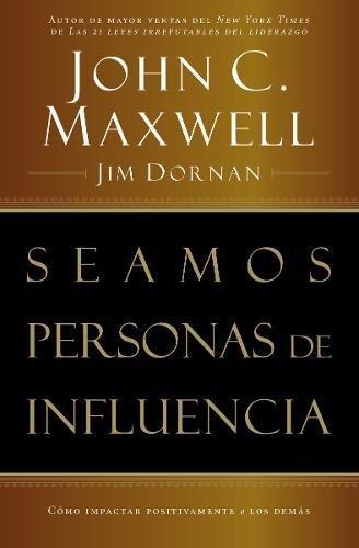 Seamos Personas de Influencia: Como Impactar Positivamente a Los Demas por John C. Maxwell