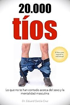 20000 tios: Lo que no te han contado acerca del sexo y la mentalidad masculina (Spanish Edition) by [Cruz, Eduard Garcia]