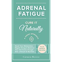 Adrenal Fatigue: Cure it Naturally - A Fresh Approach to Reset Your Metabolism, Regain Energy & Balance Hormones through Diet, Lifestyle & Nutrition (Plus Bonus Adrenal Diet Recipes)