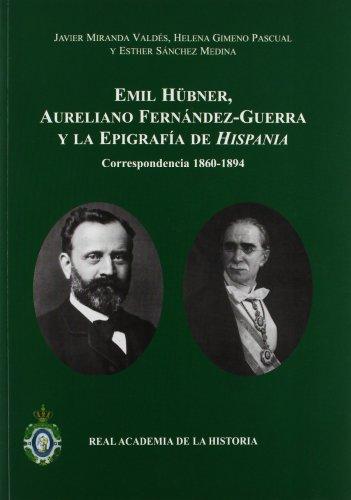 Emil Hübner, Aureliano Fernández-Guerra y la epigrafía de Hispania: Correspondencia 1860-1894. (Antiquaria Hispánica.) por Javier Miranda Valdés