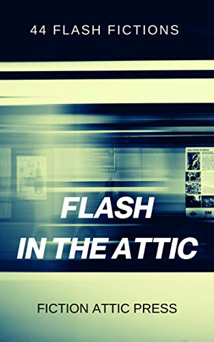 Flash in the Attic 2: 44 Flash Fictions (Fiction Attic Press Flash ...