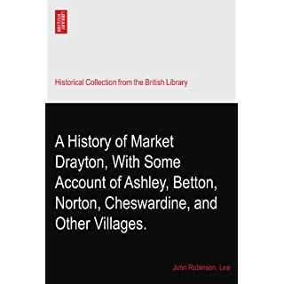 A History of Market Drayton, With Some Account of Ashley, Betton, Norton, Cheswardine, and Other Villages.