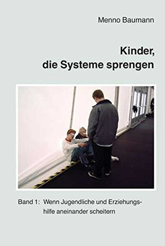 Kinder, die Systeme sprengen: Band 1: Wenn Jugendliche und Erziehungshilfe aneinander scheitern