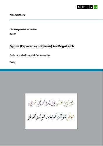 Opium (Papaver somniferum) im Mogulreich: Zwischen Medizin und Genussmittel (Das Mogulreich in Indien) (Somniferum Mohn)