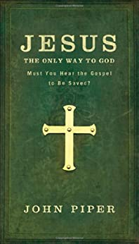 Jesus: The Only Way to God--Must You Hear the Gospel to be Saved? by [Piper, John]