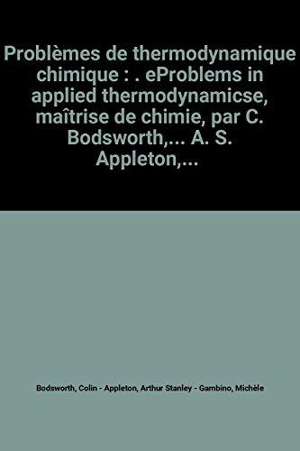 Problèmes de thermodynamique chimique : . eProblems in applied thermodynamicse, maîtrise de chimie, par C. Bodsworth,... A. S. Appleton,... Traduit par M. Michèle Gambino