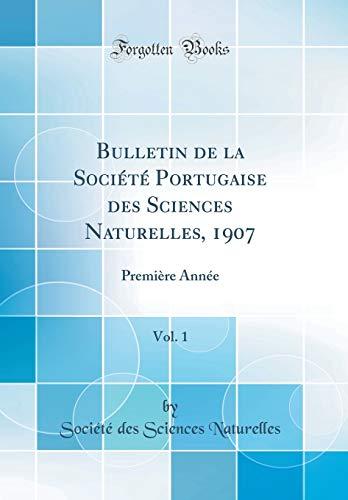 Bulletin de la Société Portugaise Des Sciences Naturelles, 1907, Vol. 1: Première Année (Classic Reprint) par Societe Des Sciences Naturelles