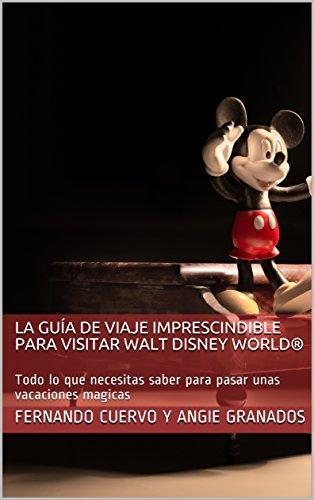 Guía de viaje imprescindible para visitar Walt Disney World®: Todo lo que necesitas saber para pasar unas vacaciones magicas