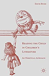 By David Rudd Reading the Child in Children's Literature: An Heretical Approach