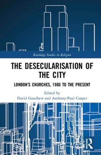 The Desecularisation of the City: London's Churches, 1980 to the Present (Routledge Studies in Religion)