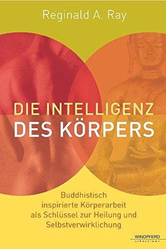 Die Intelligenz des Körpers (Buddhistisch inspirierte Körperarbeit als Schlüssel zur Heilung und Selbstverwirklichung)