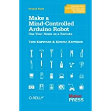 Make a Mind-Controlled Arduino Robot: Use Your Brain as a Remote (Creating With Microcontrollers Eeg, Sensors, and Motors) by Tero Karvinen (2011-12-31)
