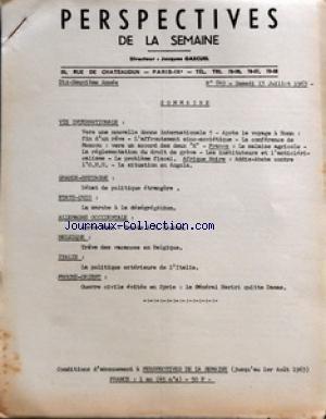 PERSPECTIVES DE LA SEMAINE [No 849] du 13/07/1963 - VIE INTERNATIONALE - VERS UNE NOUVELLE DONNE INTERNATIONALE - APRES LE VOYAGE A BONN - FIN D'UN REVE - L'AFFRONTEMENT SINO-SOVIETIQUE - LA CONFERENCE DE MOSCOU - VERS UN ACCORD DES DEUX K - FRANCE - LE MALAISE AGRICOLE - LA REGLEMENTATION DU DROIT DE GREVE - LES INSTITUTEURS ET L'ANTICLERICALISME - LE PROBLEME FISCAL - AFRIQUE NOIRE ADDIS-ABEBA CONTRE L'ONU - LA SITUATION EN ANGOLA - GRANDE-BRETAGNE - DEBAT DE POLITIQUE ETRANGERE - ETATS-UNIS