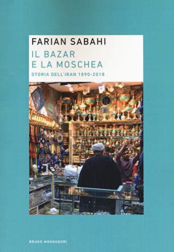 Il bazar e la moschea. Storia dell'Iran 1890-2018