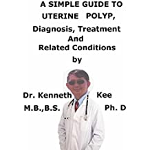A  Simple  Guide  To  Uterine Polyp,  Diagnosis, Treatment  And  Related Conditions (A Simple Guide to Medical Conditions)